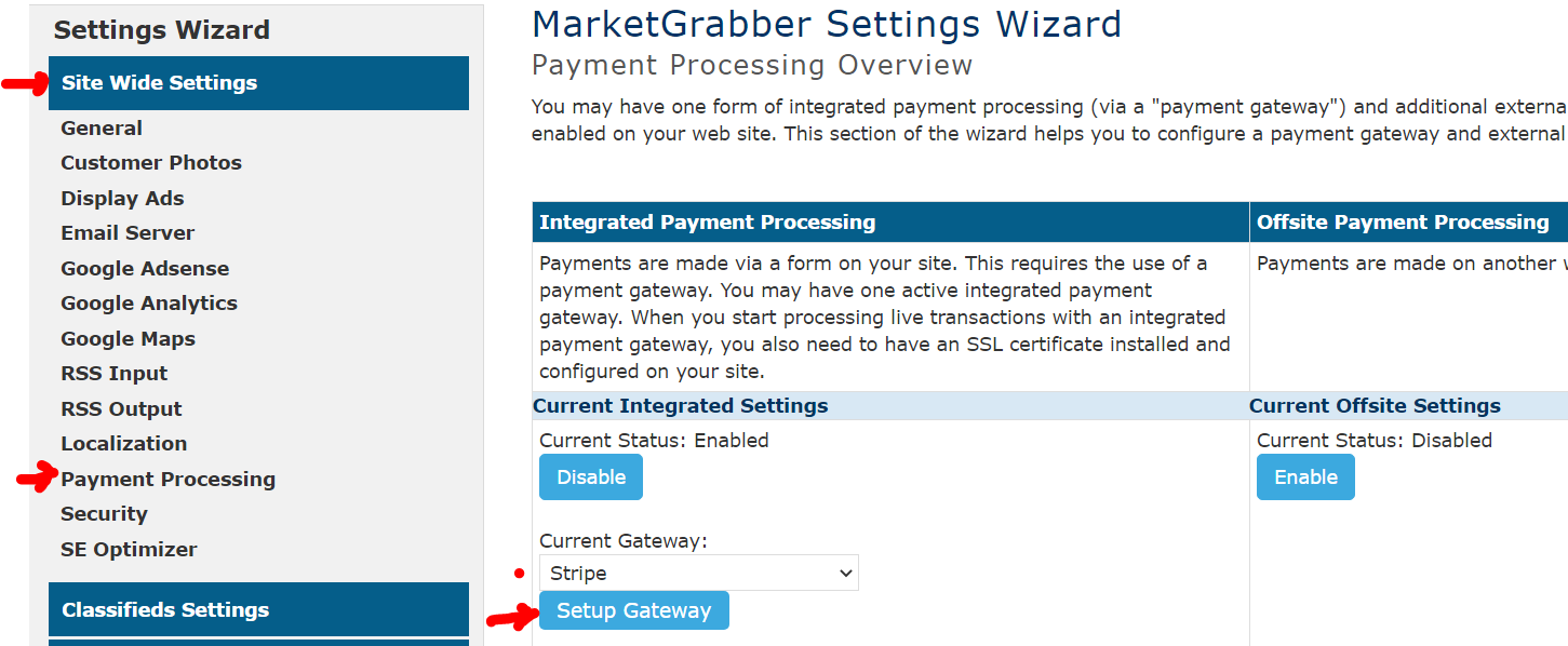 "Settings Wizard  Site Wide Settings  General  Customer photos  Display Ads  Email Server  Google Adsense  Google Analytics  Google Maps  RSS Input  RSS Output  Localization  Payment Processing  Security  SE Optimizer  Classifieds Settings  MarketGrabber Settings Wizard  Payment Processing Overview  You may have one form of integrated payment processing (via a ""payment gateway"") and additional externa  enabled on your web site. This section of the wizard helps you to configure a payment gateway and external  Integrated payment processing  Payments are made via a form on your site. This requires the use of a  payment gateway. You may have one active integrated payment  gateway. When you start processing live transactions with an integrated  payment gateway, you also need to have an SSL certificate installed and  configured on your site.  Current Integrated Settings  Current Status: Enabled  Disable  Current Gateway:  Stripe  Setup Gateway  Offsite payment processing  Payments are made on another  Current Offsite Settings  Current Status: Disabled  Enable"
