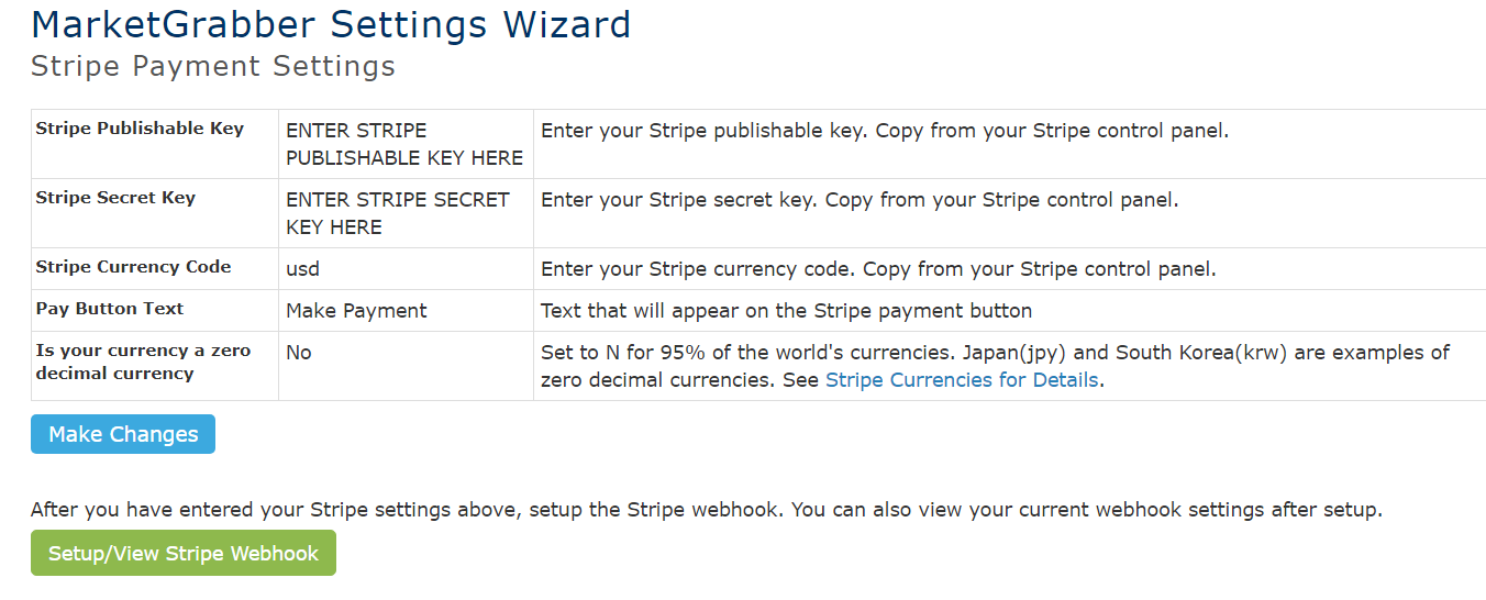 MarketGrabber Settings Wizard  Stripe Payment Settings  Stripe Publishable Key  Stripe Secret Key  Stripe Currency Code  Pay Button Text  Is your currency a zero  decimal currency  Make Changes  ENTER STRIPE  Enter your Stripe publishable key. Copy from your Stripe control panel.  PUBLISHABLE KEY HERE  ENTER STRIPE SECRET Enter your stripe secret key. copy from your stripe control panel.  KEY HERE  usd  Make Payment  No  Enter your Stripe currency code. Copy from your Stripe control panel.  Text that will appear on the Stripe payment button  Set to N for 95% of the world's currencies. Japan(jpy) and South Korea(krw) are examples of  zero decimal currencies. See Stripe Currencies for Details.  After you have entered your Stripe settings above, setup the Stripe webhook. You can also view your current webhook settings after setup.  Setup/View Stripe Webhook