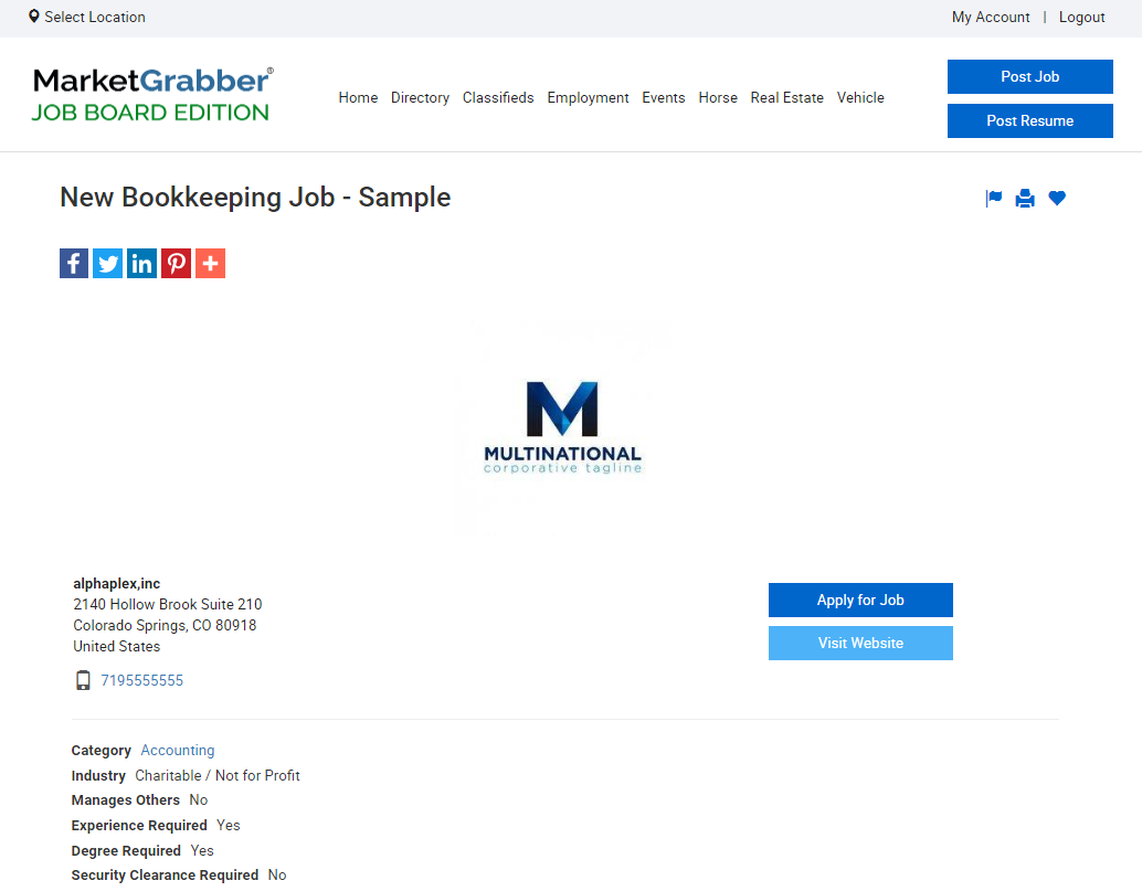 Select Location  MarketGrabber'  Home Directory Classifieds Employment Events Horse Real Estate Vehicle  JOB BOARD EDITION  My Account I Logout  Post Resume  New Bookkeeping Job - Sample  aomaa  alphaplex,inc  2140 Hollow Brook suite 210  Colorado springs, CO 80018  lJnited Sta  7105555555  Category Accounting  Industry Charitable / Not for Profit  Manages Others NO  Experience Required Yes  Deg Yes  Security Clearance Required No  MULTINATIONAL  Apply tor Job  Visit Website