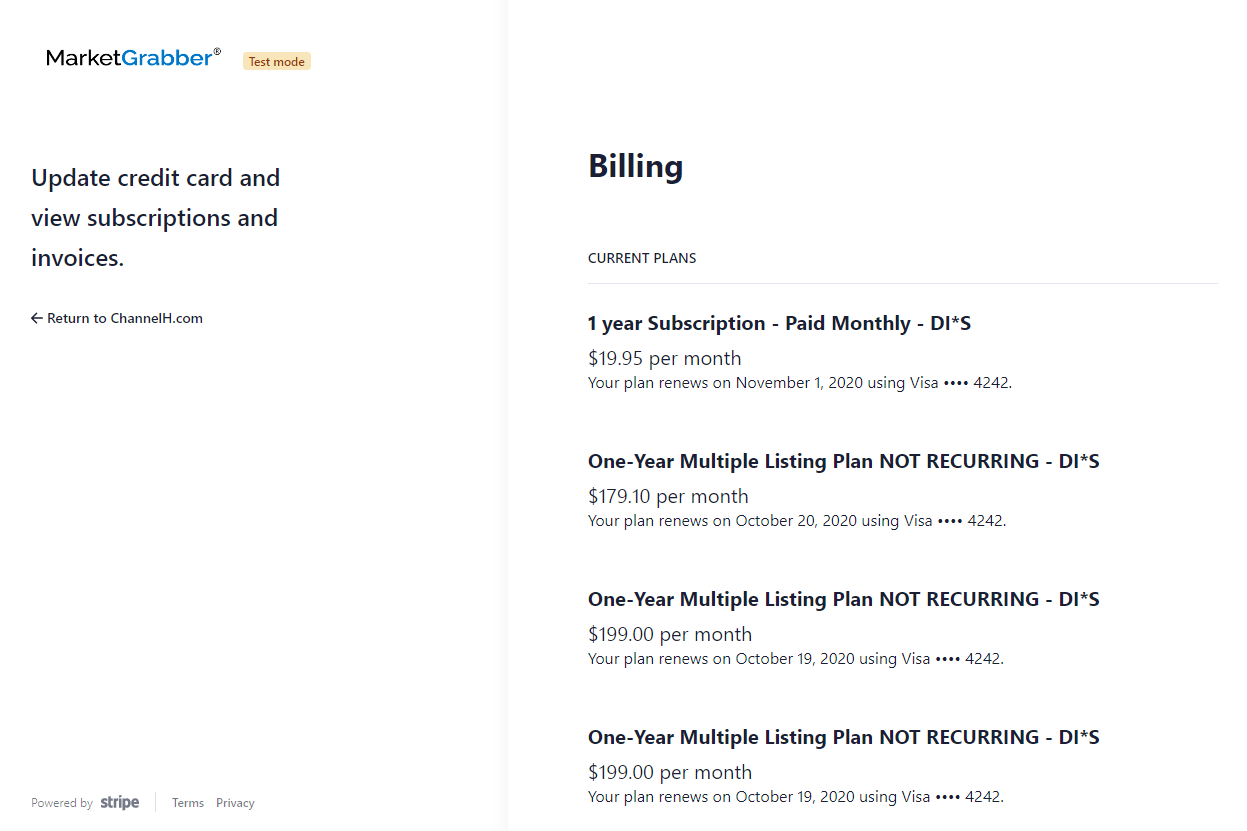 MarketGrabber'  TUt  Update credit card and  view subscriptions and  invoices.  Return to ChannelH.com  Billing  CURRENT PLANS  1 year Subscription - Paid Monthly - DI*S  $19.95 per month  Your plan renews on November 1, 2020 using Visa 4242.  One-year Multiple Listing Plan NOT RECURRING - DI'S  $179.10 per month  Your plan renews on October 20, 2020 using Visa •••• 4242.  One-year Multiple Listing Plan NOT RECURRING - DI*S  $199.00 per month  Your plan renews on October 19, 2020 using Visa •••• 4242.  One-year Multiple Listing Plan NOT RECURRING - DI'S  $199.00 per month  Your plan renews on October 19. 2020 using Visa •••• 4242.