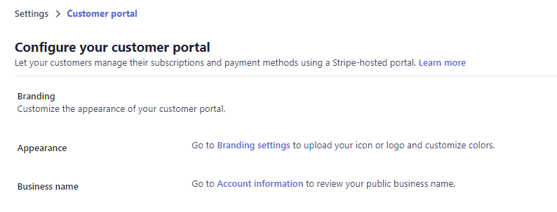 Settings > Customer portal  Configure your customer portal  Let your customers manage their subscriptions and payment methods using a Stripe-hosted portal. Learn more  Branding  Customize the appearance of your customer portal.  Appearance  Business name  GO to Branding settings to upload your icon or and Customize  GO to Account information to review your public business name.